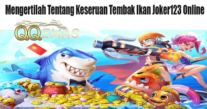 Mengertilah Tentang Keseruan Tembak Ikan Joker123 Online