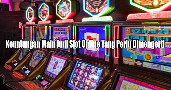 Keuntungan Main Judi Slot Online Yang Perlu Dimengerti